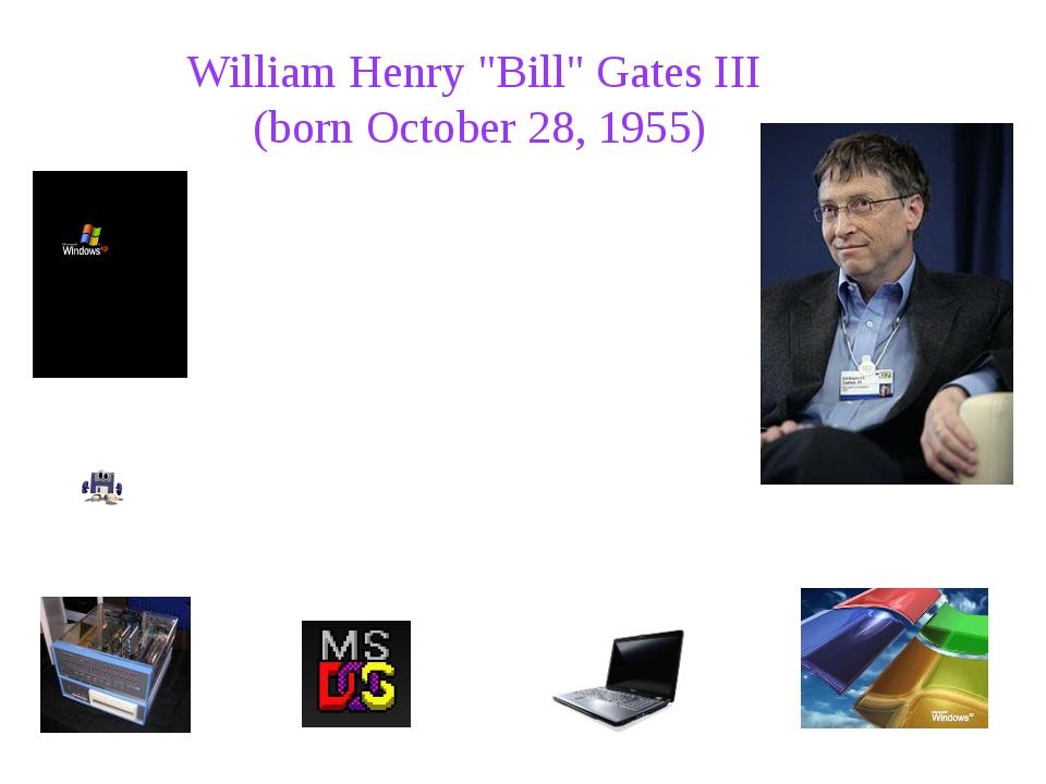 """William Henry """"Bill"""" Gates III (born October 28, 1955) William Henry """"Bill""""..."""