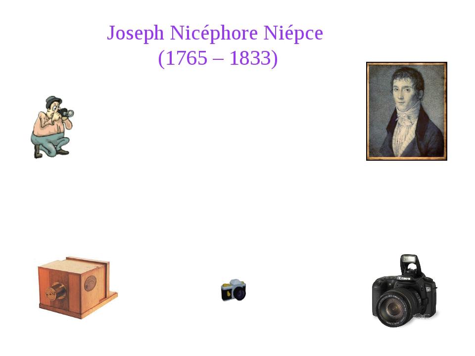 Joseph Nicéphore Niépce (1765 – 1833) Joseph Nicéphore Niépce was a French i...