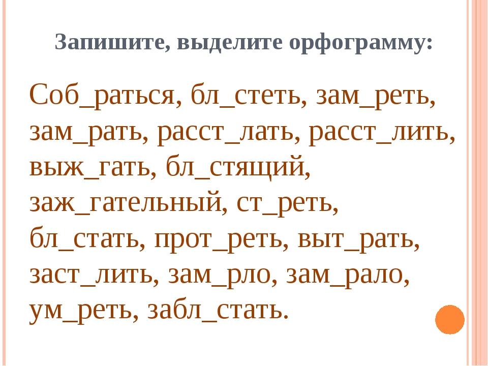 Запишите, выделите орфограмму: Соб_раться, бл_стеть, зам_реть, зам_рать, расс...