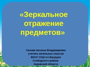 «Зеркальное отражение предметов» Сенова Наталья Владимировна учитель начальны