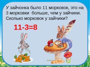 У зайчонка было 11 морковок, это на 3 морковки больше, чем у зайчихи. Скольк