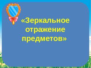 «Зеркальное отражение предметов» FokinaLida.75@mail.ru