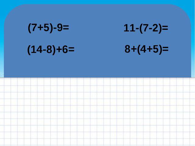 (7+5)-9= (14-8)+6= 11-(7-2)= 8+(4+5)= FokinaLida.75@mail.ru