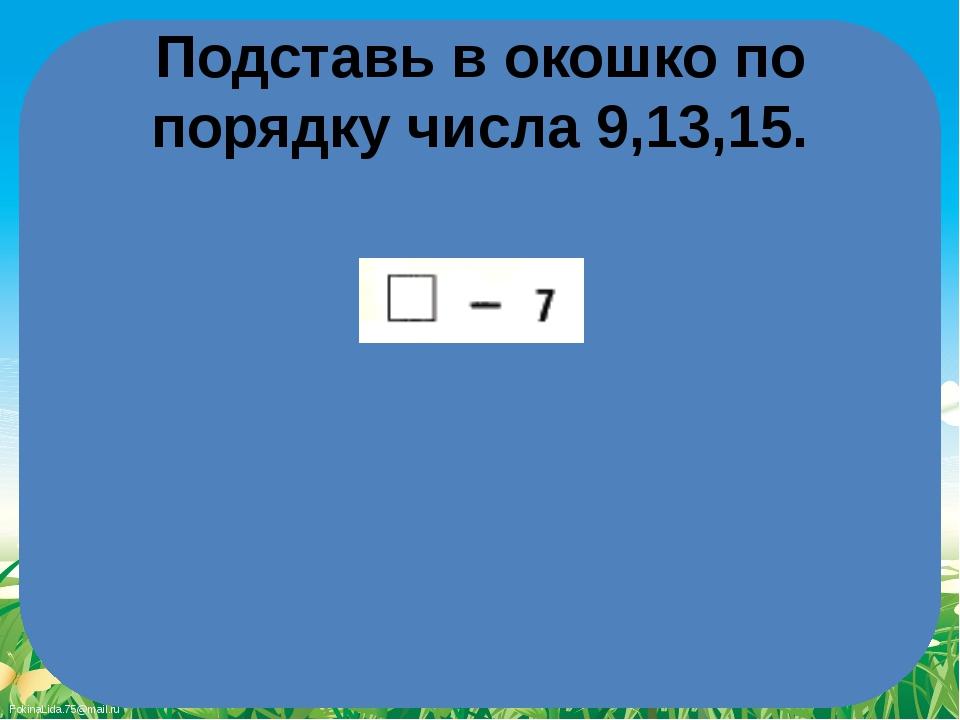 Подставь в окошко по порядку числа 9,13,15. FokinaLida.75@mail.ru