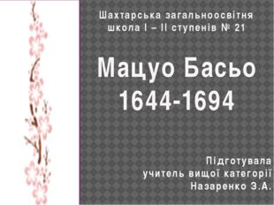 Шахтарська загальноосвітня школа І – ІІ ступенів № 21 Мацуо Басьо 1644-1694 П