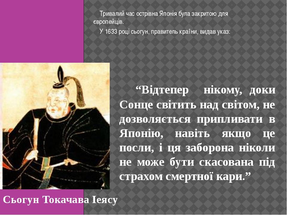 Тривалий час острівна Японія була закритою для європейців. У 1633 році сьогу...