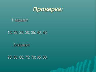 Проверка: 1-вариант 15; 20; 25; 30; 35; 40; 45. 2-вариант 90; 85; 80; 75; 70;