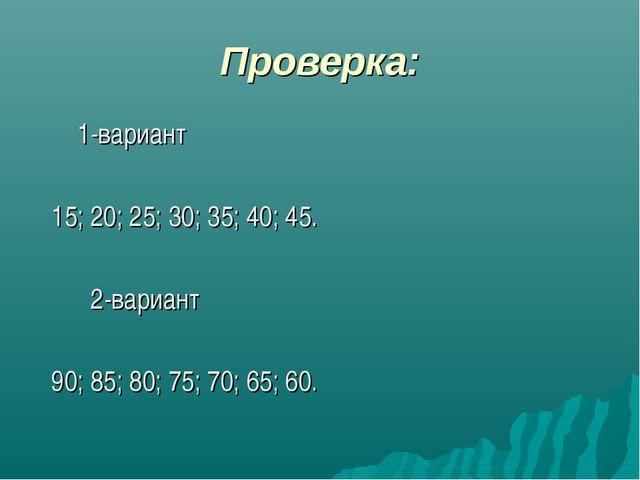 Проверка: 1-вариант 15; 20; 25; 30; 35; 40; 45. 2-вариант 90; 85; 80; 75; 70;...