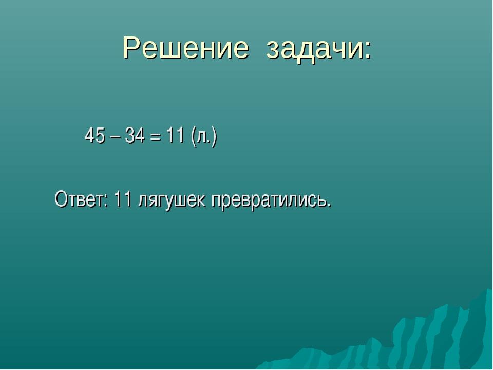 Решение задачи: 45 – 34 = 11 (л.) Ответ: 11 лягушек превратились.