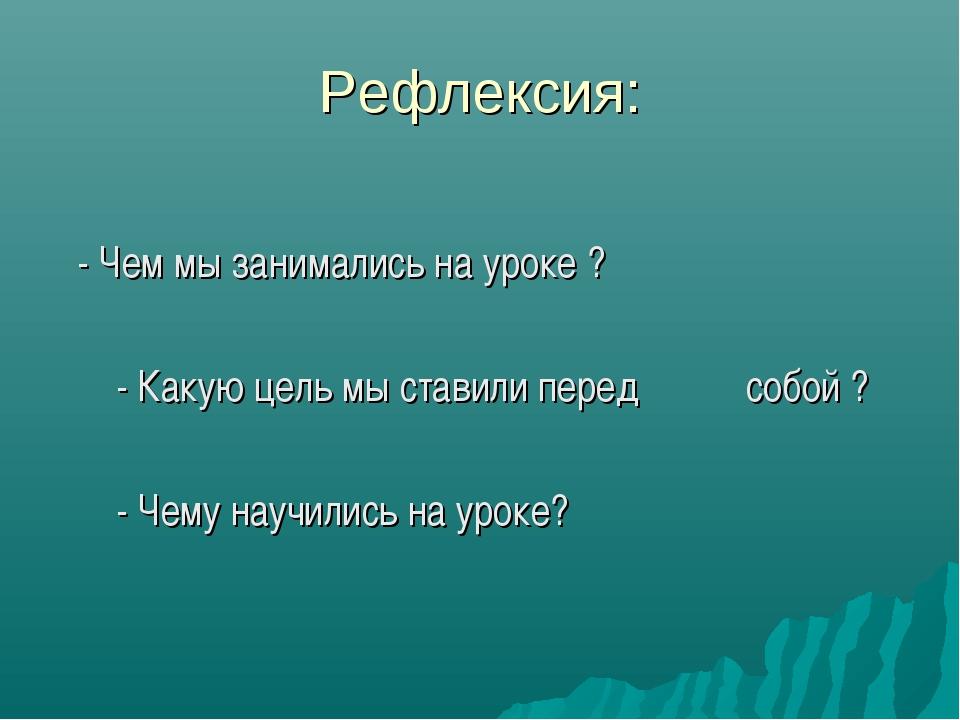 Рефлексия: - Чем мы занимались на уроке ? - Какую цель мы ставили перед собой...