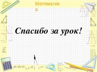 Спасибо за урок! Математика