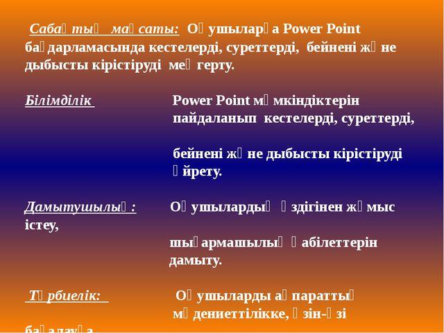 Сабақтың мақсаты: Оқушыларға Power Point бағдарламасында кестелерді, суретте...