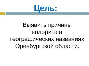 Цель: Выявить причины колорита в географических названиях Оренбургской облас
