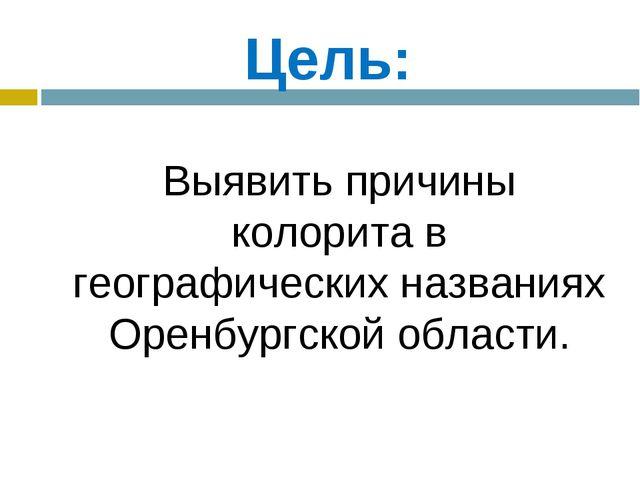 Цель: Выявить причины колорита в географических названиях Оренбургской облас...