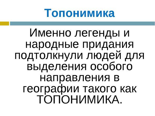 Топонимика Именно легенды и народные придания подтолкнули людей для выделени...