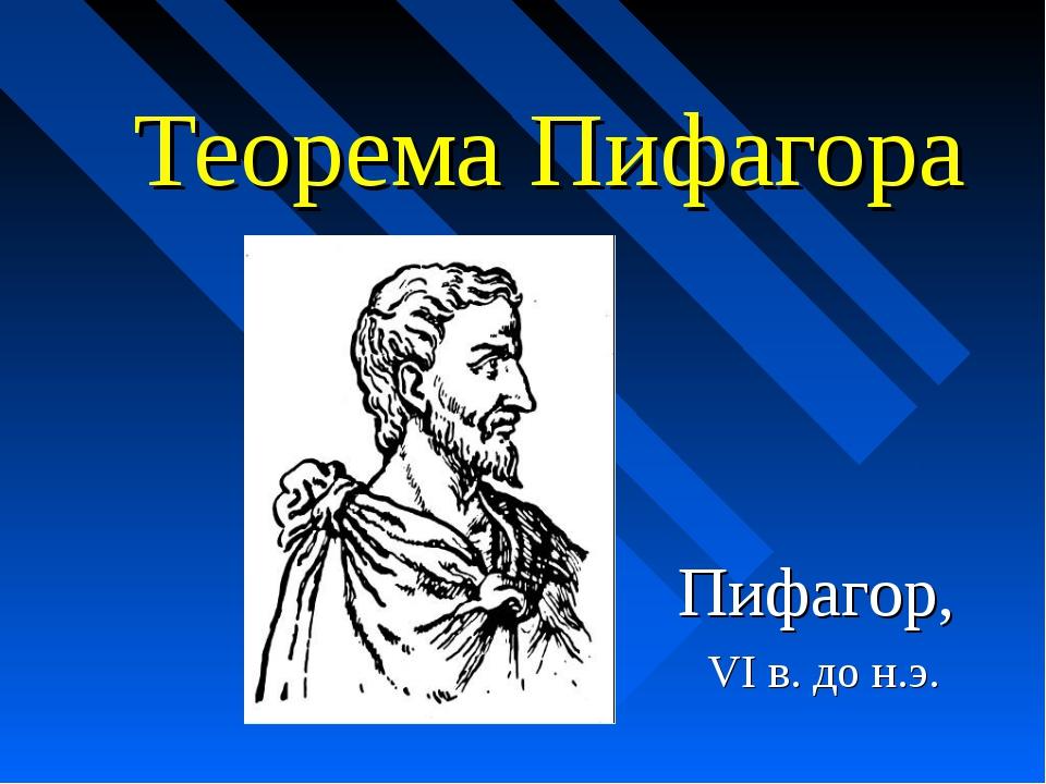 Теорема Пифагора Пифагор, VI в. до н.э.
