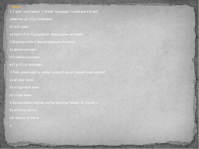 1.Қазақ халқының ұлттық киімдері қалай жасалған? а)ежелгі дәстүр бойынша б) ж...