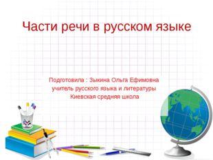 Части речи в русском языке Подготовила : Зыкина Ольга Ефимовна учитель русско