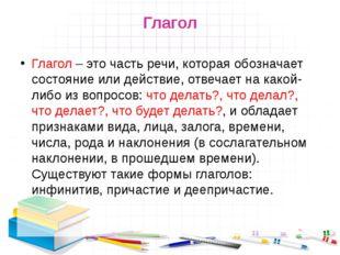 Глагол Глагол – это часть речи, которая обозначает состояние или действие, от