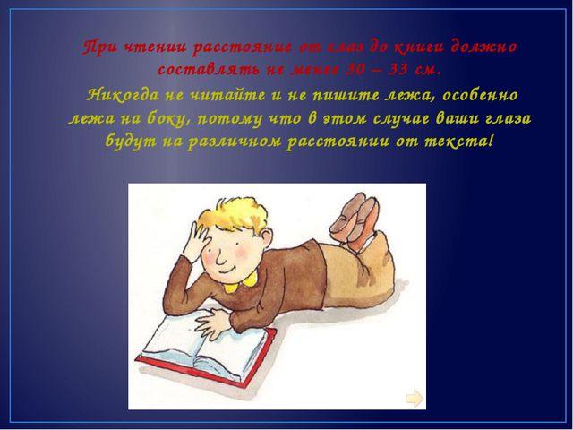 При чтении расстояние от глаз до книги должно составлять не менее 30 – 33 см....