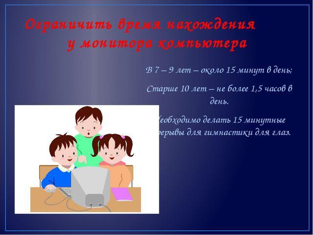В 7 – 9 лет – около 15 минут в день; Старше 10 лет – не более 1,5 часов в ден...