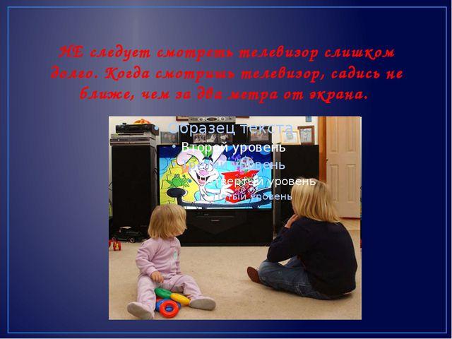 НЕ следует смотреть телевизор слишком долго. Когда смотришь телевизор, садис...