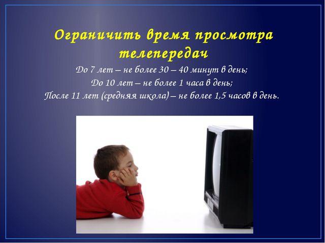 Ограничить время просмотра телепередач До 7 лет – не более 30 – 40 минут в де...