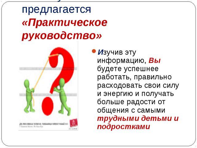 Вашему вниманию предлагается «Практическое руководство» Изучив эту информацию...