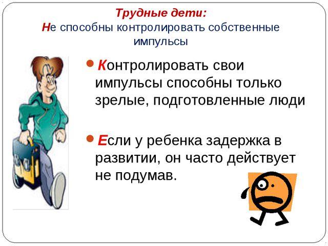 Трудные дети: Не способны контролировать собственные импульсы Контролировать...