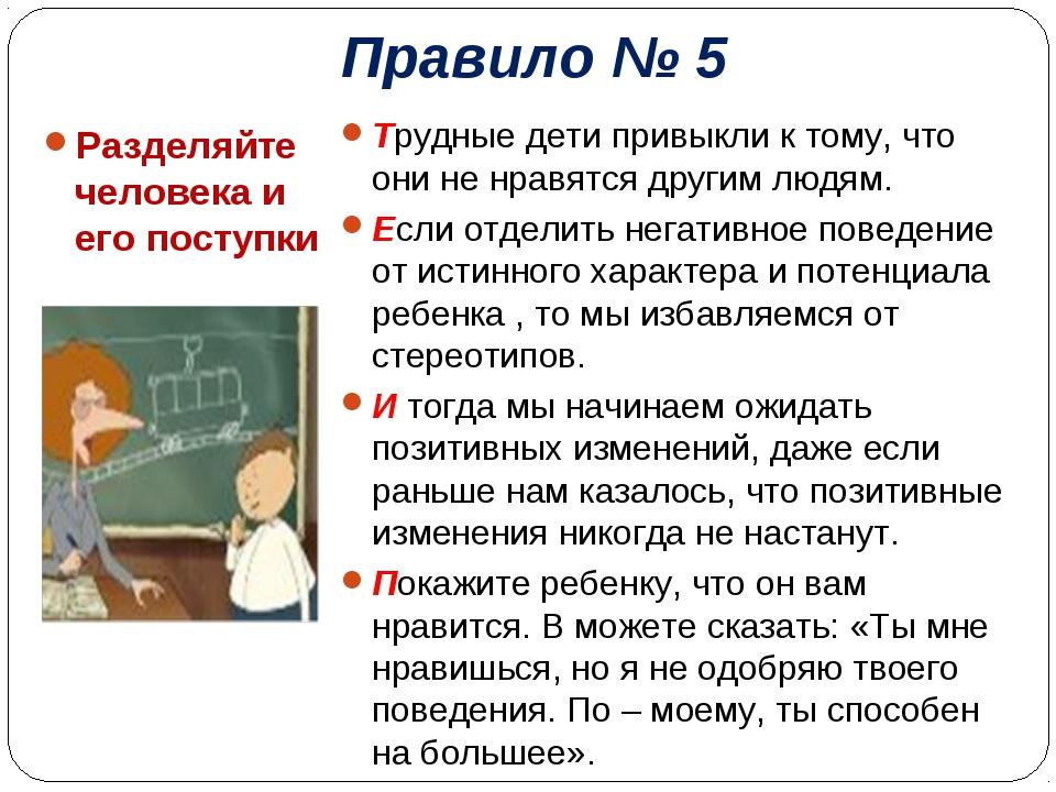 Правило № 5 Разделяйте человека и его поступки Трудные дети привыкли к тому,...