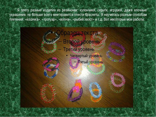 Я плету разные изделия из резиночек: кулончики, серьги, игрушки, даже елочны...