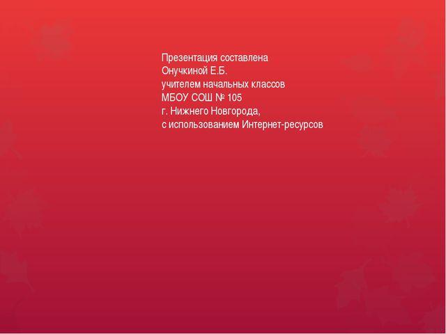 Презентация составлена Онучкиной Е.Б. учителем начальных классов МБОУ СОШ № 1...