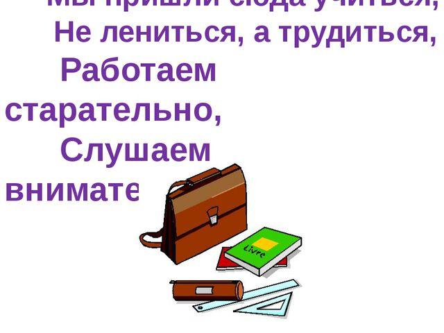 Мы пришли сюда учиться, Не лениться, а трудиться, Работаем старательно, Слуш...
