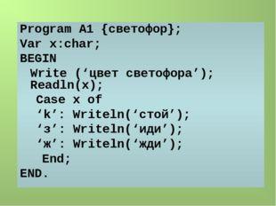 Program А1 {светофор}; Var x:char; BEGIN Write ('цвет светофора'); Readln(x)
