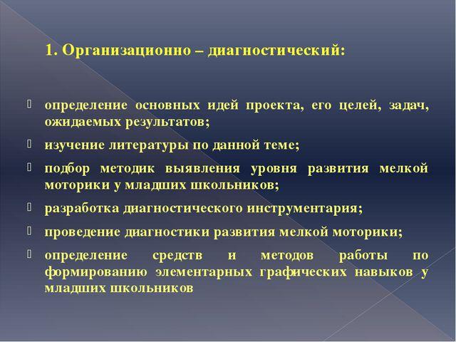 1. Организационно – диагностический: определение основных идей проекта, его ц...