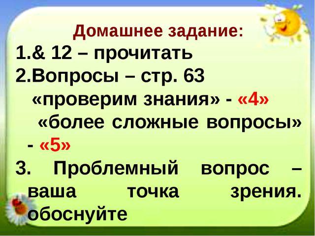 Домашнее задание: & 12 – прочитать Вопросы – стр. 63 «проверим знания» - «4»...