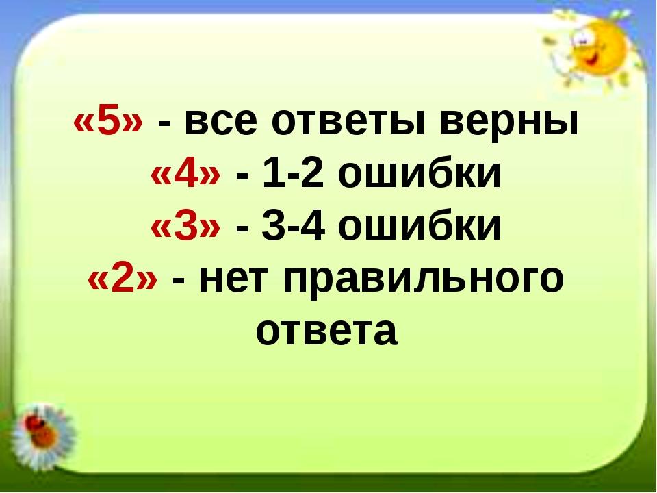 «5» - все ответы верны «4» - 1-2 ошибки «3» - 3-4 ошибки «2» - нет правильног...