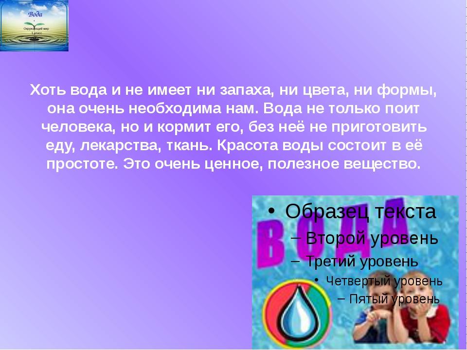 Хоть вода и не имеет ни запаха, ни цвета, ни формы, она очень необходима нам....