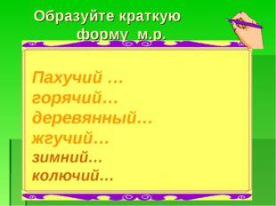 Образуйте краткую форму м.р. Пахучий … горячий… деревянный… жгучий… зимний…