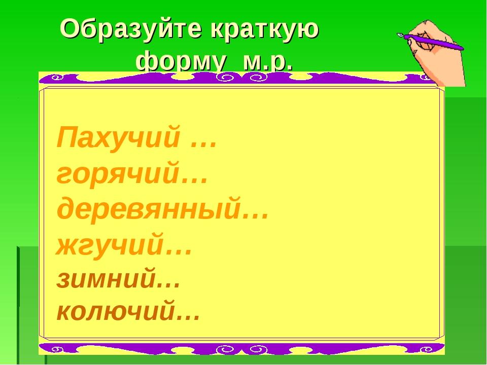 Образуйте краткую форму м.р. Пахучий … горячий… деревянный… жгучий… зимний…...