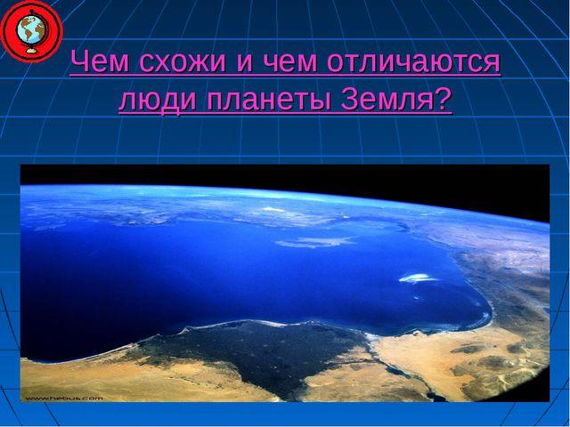 Чем схожи и чем отличаются люди планеты Земля?