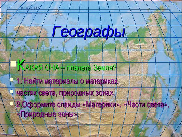Географы КАКАЯ ОНА – планета Земля? 1. Найти материалы о материках, частях св...