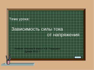 Тема урока: Зависимость силы тока от напряжения Учебник «Физика 8 класс» А.В
