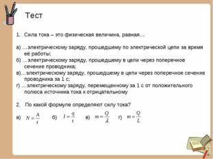 Тест Сила тока – это физическая величина, равная… а) …электрическому заряду,