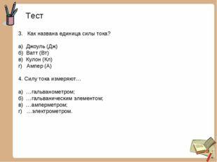 Тест 3. Как названа единица силы тока? а) Джоуль (Дж) б) Ватт (Вт) в) Кулон (