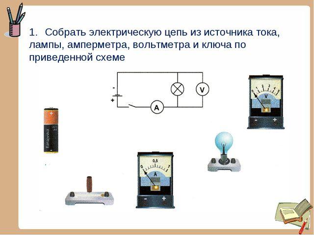 Собрать электрическую цепь из источника тока, лампы, амперметра, вольтметра и...