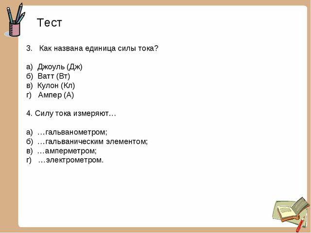 Тест 3. Как названа единица силы тока? а) Джоуль (Дж) б) Ватт (Вт) в) Кулон (...