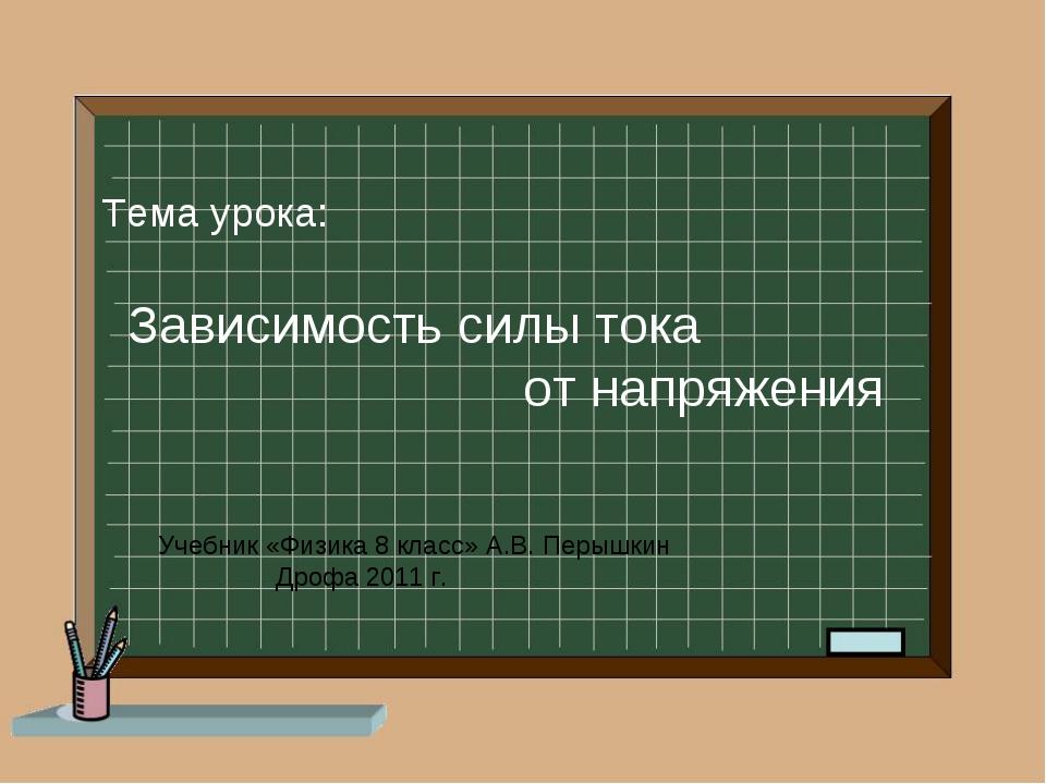 Тема урока: Зависимость силы тока от напряжения Учебник «Физика 8 класс» А.В...