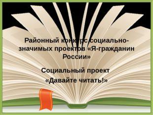 Районный конкурс социально-значимых проектов «Я-гражданин России» Социальный