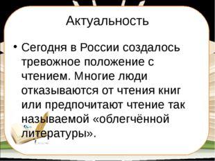 Актуальность Сегодня в России создалось тревожное положение с чтением. Многие